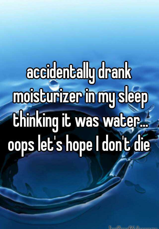 accidentally drank moisturizer in my sleep thinking it was water... oops let's hope I don't die