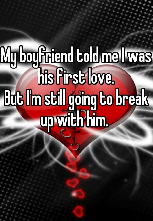 My boyfriend told me I was his first love.  But I'm still going to break up with him.