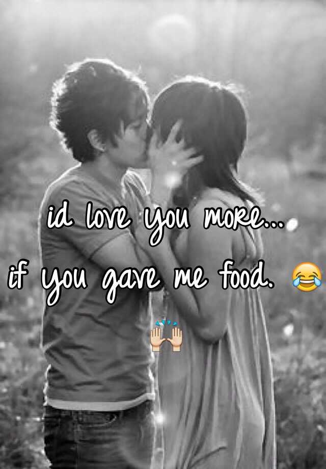 id love you more... if you gave me food. 😂🙌