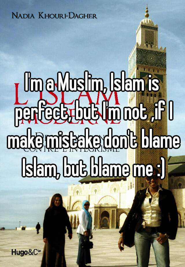 I'm a Muslim, Islam is perfect, but I'm not ,if I make mistake don't blame Islam, but blame me :)