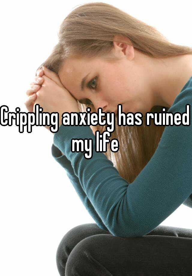 Crippling anxiety has ruined my life