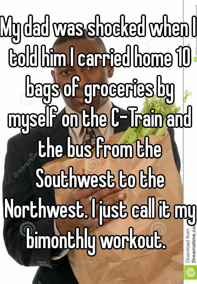My dad was shocked when I told him I carried home 10 bags of groceries by myself on the C-Train and the bus from the Southwest to the Northwest. I just call it my bimonthly workout.