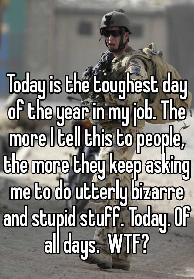 Today is the toughest day of the year in my job. The more I tell this to people, the more they keep asking me to do utterly bizarre and stupid stuff. Today. Of all days.  WTF?