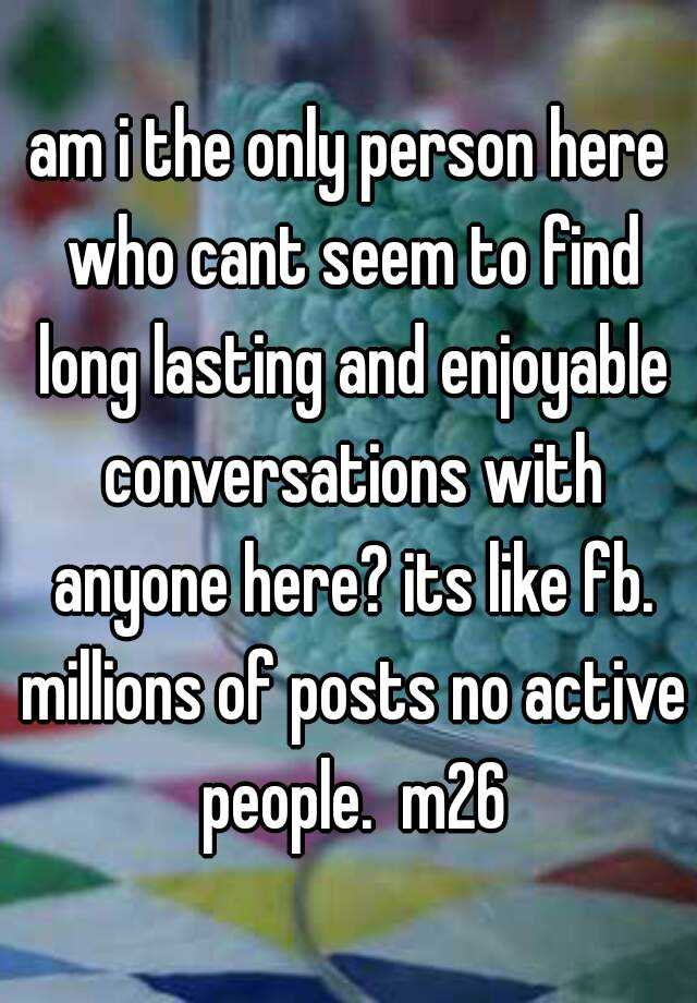 am i the only person here who cant seem to find long lasting and enjoyable conversations with anyone here? its like fb. millions of posts no active people.  m26