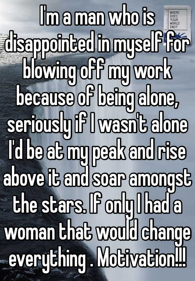 I'm a man who is disappointed in myself for blowing off my work because of being alone, seriously if I wasn't alone I'd be at my peak and rise above it and soar amongst the stars. If only I had a woman that would change everything . Motivation!!!