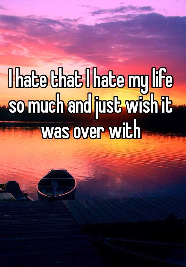 I hate that I hate my life so much and just wish it was over with