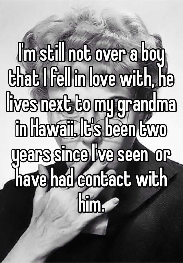 I'm still not over a boy that I fell in love with, he lives next to my grandma in Hawaii. It's been two years since I've seen  or have had contact with him.
