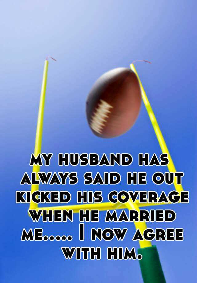 my husband has always said he out kicked his coverage when he married me..... I now agree with him.