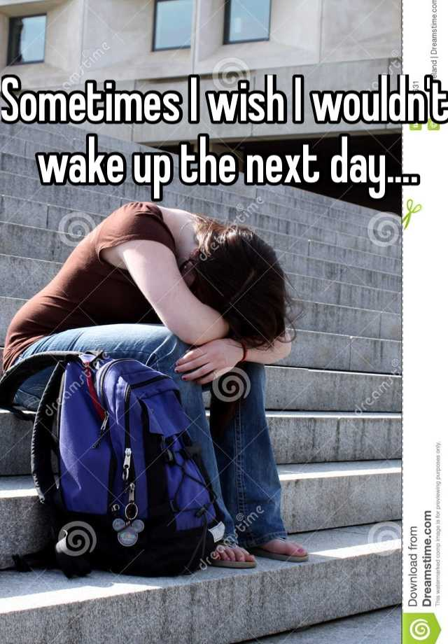Sometimes I wish I wouldn't wake up the next day....
